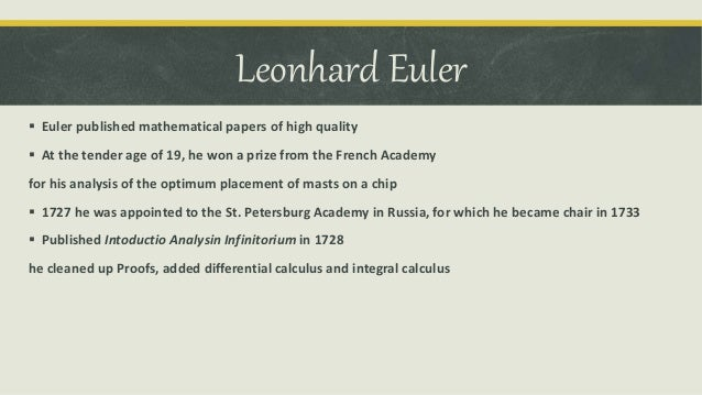 leonhard euler contribution Leonhard euler leonhard euler (1707-1783) was arguably the greatest mathematician of the eighteenth century (his closest competitor for that title is lagrange) and one of the most prolific of all time his publication list of 886 papers and books may be exceeded only by paul erdöseuler's complete works fill about 90 volumes.