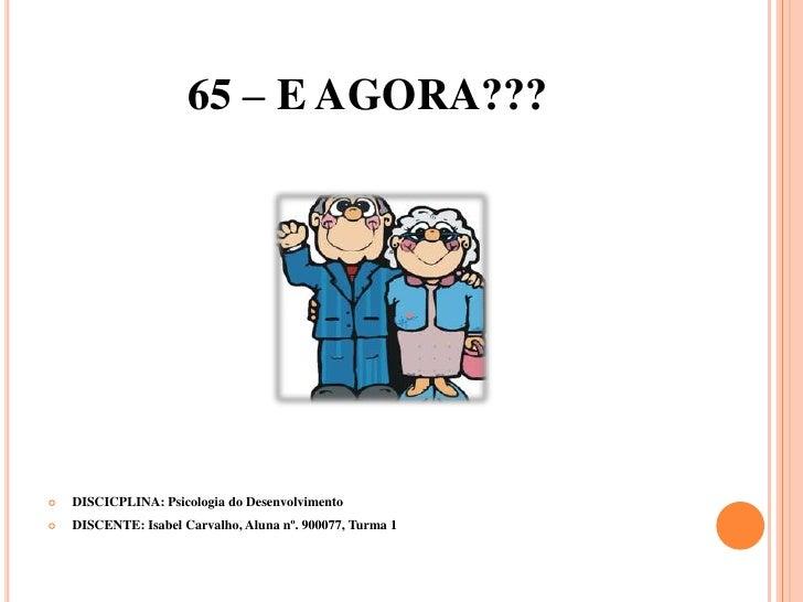 65 – E AGORA???<br />DISCICPLINA: Psicologia do Desenvolvimento<br />DISCENTE: Isabel Carvalho, Aluna nº. 900077, Turma 1<...