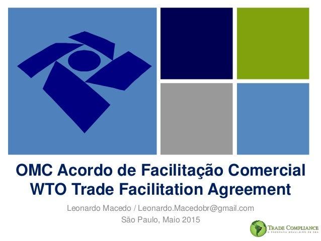 OMC Acordo de Facilitação Comercial WTO Trade Facilitation Agreement Leonardo Macedo / Leonardo.Macedobr@gmail.com São Pau...
