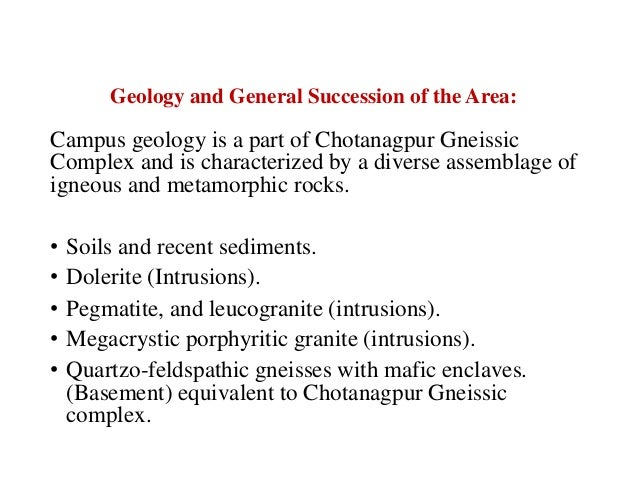 Geology and General Succession of the Area: Campus geology is a part of Chotanagpur Gneissic Complex and is characterized ...