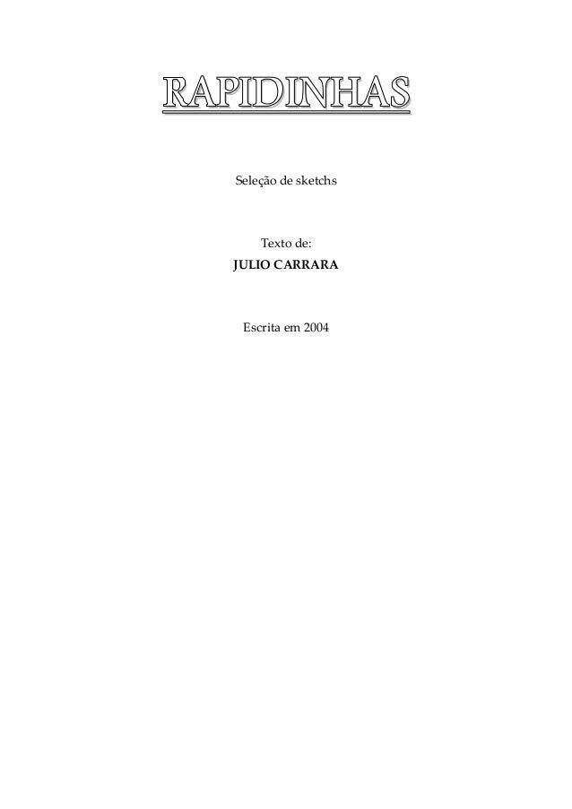 RRRRAAAAPPPPIIIIDDDDIIIINNNNHHHHAAAASSSS Seleção de sketchs Texto de: JULIO CARRARA Escrita em 2004