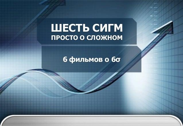 ШЕСТЬ СИГМ ПРОСТО О СЛОЖНОМ  6 фильмов о 6σ