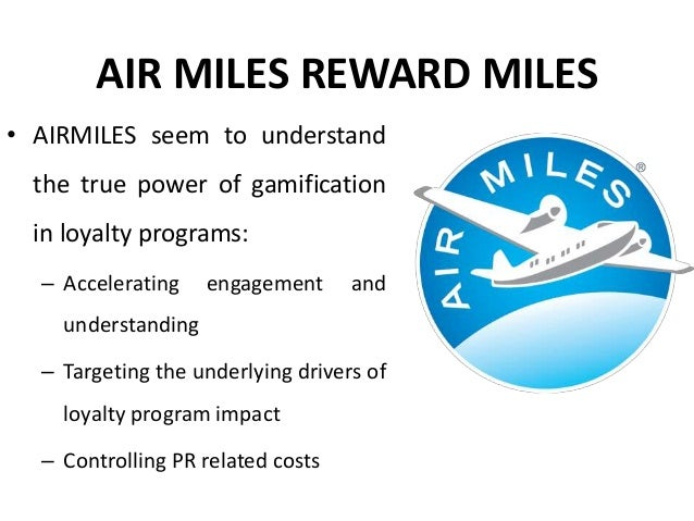 AIR MILES REWARD MILES • AIRMILES seem to understand the true power of gamification in loyalty programs: – Accelerating en...