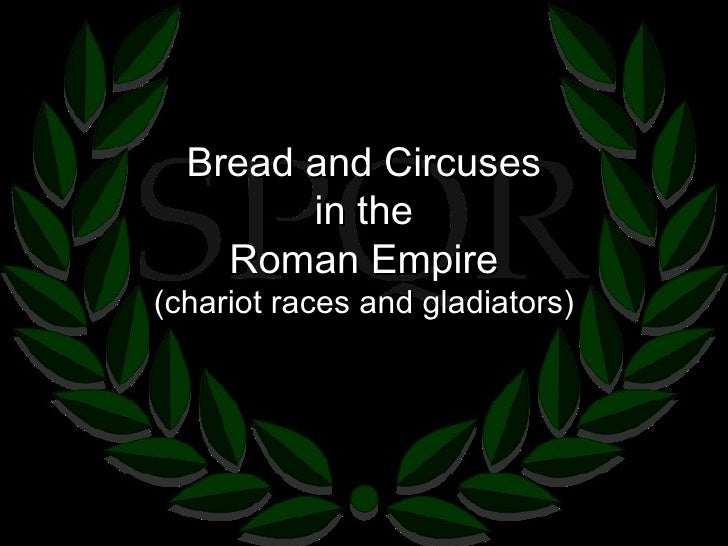 Bread and Circuses in the Roman Empire (chariot races and gladiators)
