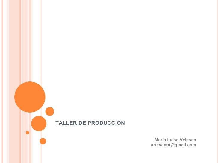 TALLER DE PRODUCCIÓN María Luisa Velasco [email_address]