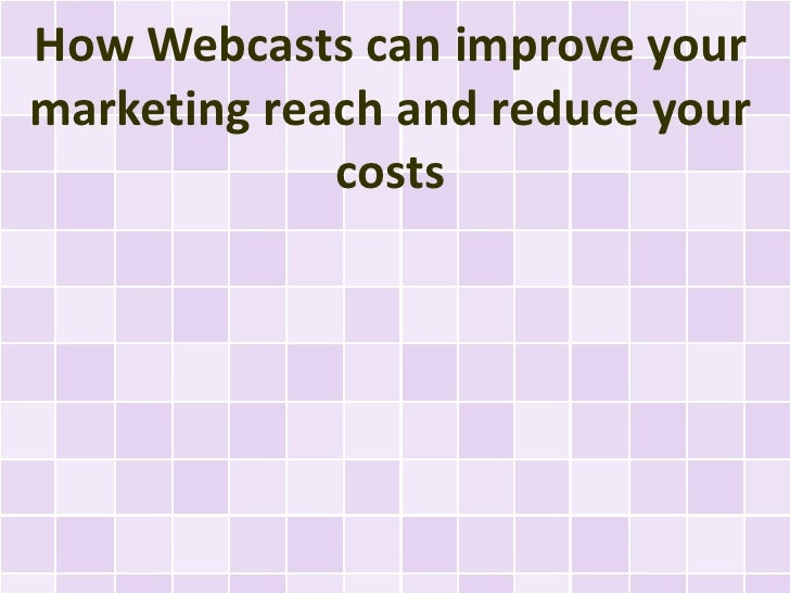 How Webcasts can improve yourmarketing reach and reduce your             costs