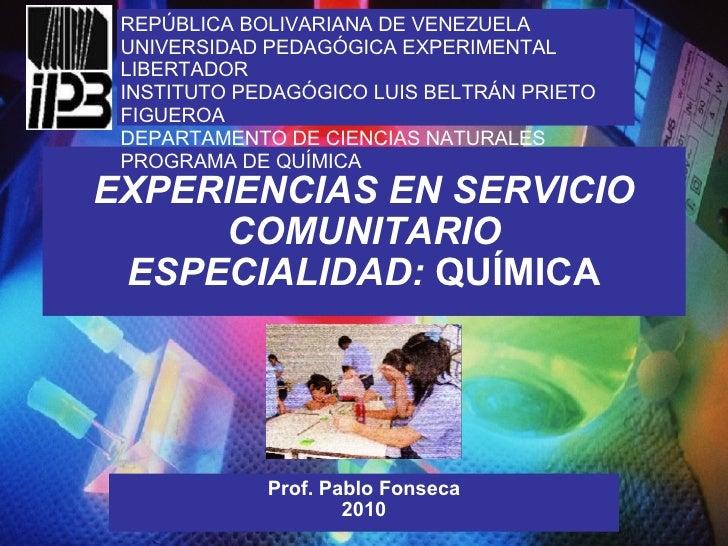 EXPERIENCIAS EN SERVICIO COMUNITARIO ESPECIALIDAD:  QUÍMICA Prof. Pablo Fonseca 2010 REPÚBLICA BOLIVARIANA DE VENEZUELA UN...