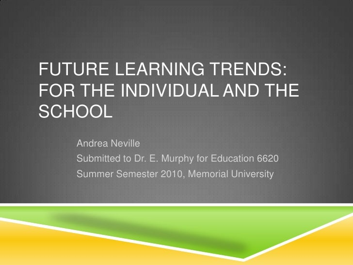 Future Learning Trends: for the Individual and the School<br />Andrea Neville<br />Submitted to Dr. E. Murphy for Educatio...