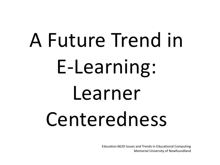A Future Trend in E-Learning: Learner Centeredness<br />Education 6620 Issues and Trends in Educational Computing Memorial...