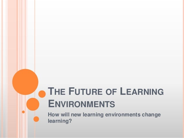 THE FUTURE OF LEARNING ENVIRONMENTS How will new learning environments change learning?