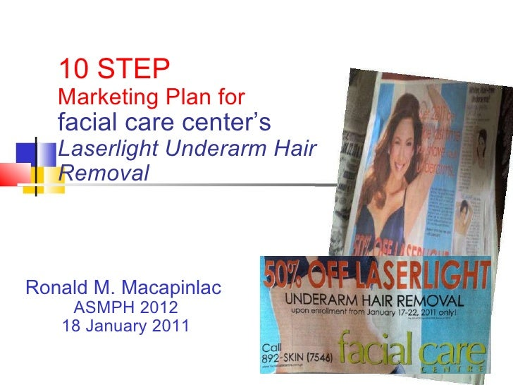 10 STEP  Marketing Plan for  facial care center's Laserlight Underarm Hair Removal Ronald M. Macapinlac  ASMPH 2012 18 Jan...