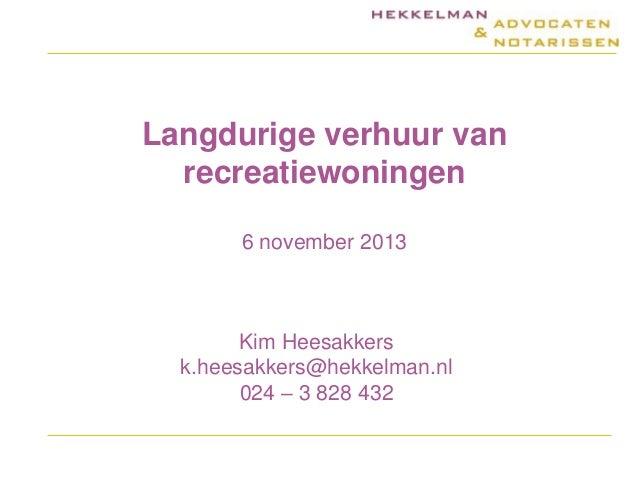Langdurige verhuur van recreatiewoningen 6 november 2013  Kim Heesakkers k.heesakkers@hekkelman.nl 024 – 3 828 432