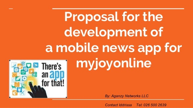 Proposal for the development of a mobile news app for myjoyonline By: Aganzy Networks LLC Contact Iddrissa Tel: 026 500 26...