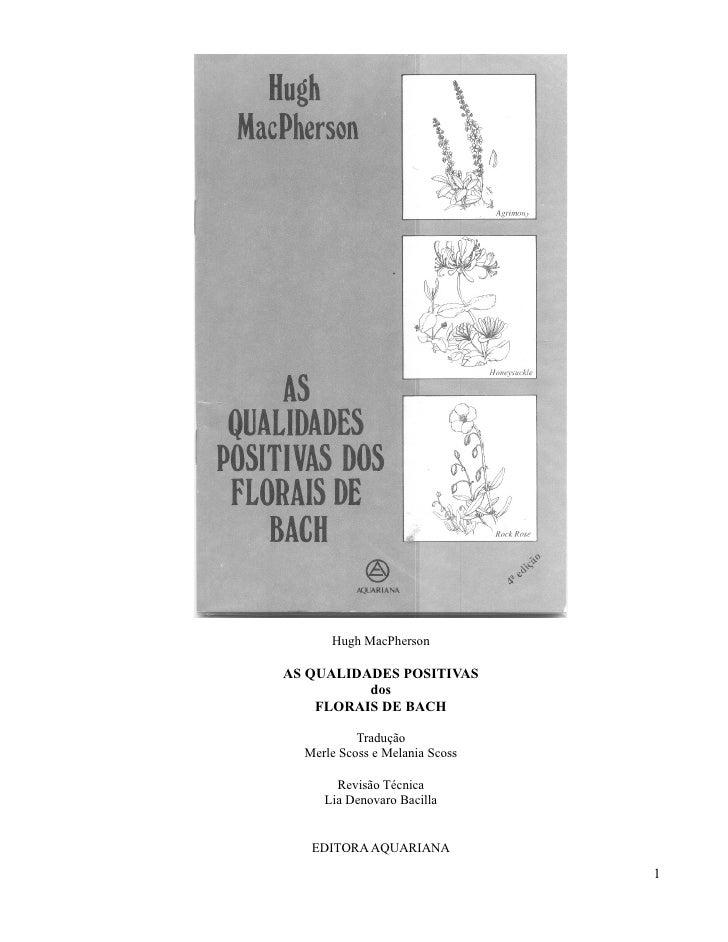 Hugh MacPhersonAS QUALIDADES POSITIVAS          dos    FLORAIS DE BACH           Tradução  Merle Scoss e Melania Scoss    ...