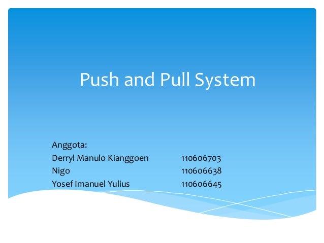 Push and Pull System  Anggota: Derryl Manulo Kianggoen Nigo Yosef Imanuel Yulius  110606703 110606638 110606645