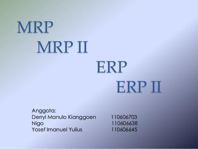 MRP MRP II  ERP ERP II Anggota: Derryl Manulo Kianggoen Nigo Yosef Imanuel Yulius  110606703 110606638 110606645