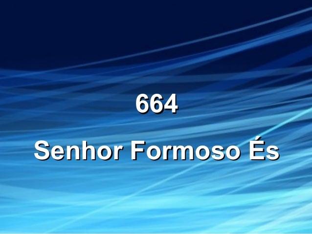 664664 Senhor Formoso ÉsSenhor Formoso És