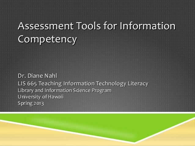 Assessment Tools for InformationCompetencyDr. Diane NahlLIS 665 Teaching Information Technology LiteracyLibrary and Inform...