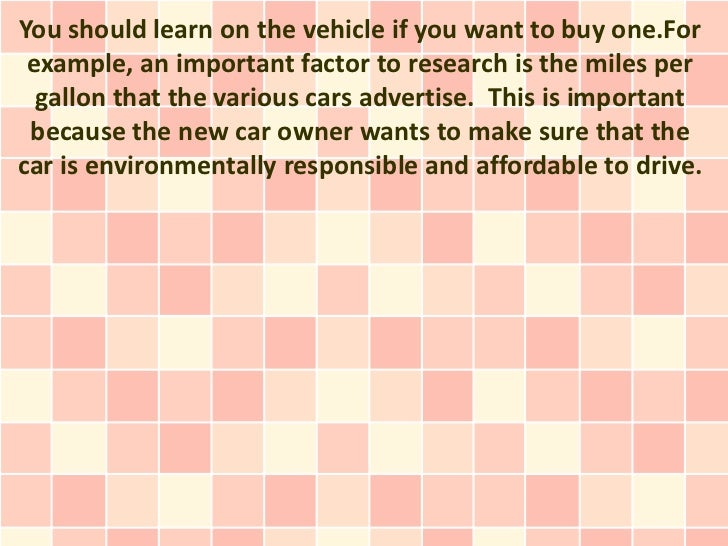 You should learn on the vehicle if you want to buy one.For example, an important factor to research is the miles per  gall...