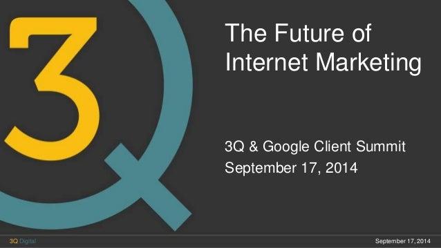 The Future of Internet Marketing 3Q & Google Client Summit September 17, 2014 September 17, 20143Q Digital