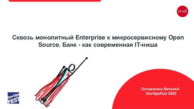 Сквозь монолитный Enterprise к микросервисному Open Source. Банк - как современная IT-ниша Ложевич Никита AWS BUSINESS DAY...