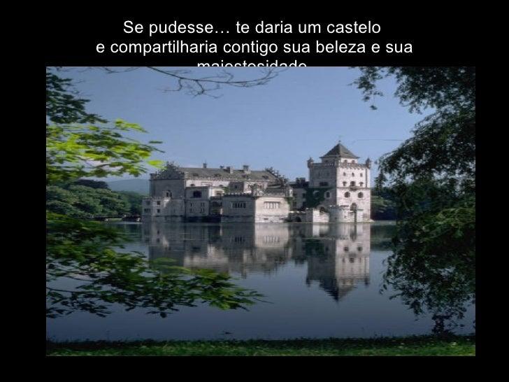 Se pudesse… te daria um castelo  e compartilharia contigo sua beleza e sua majestosidade.