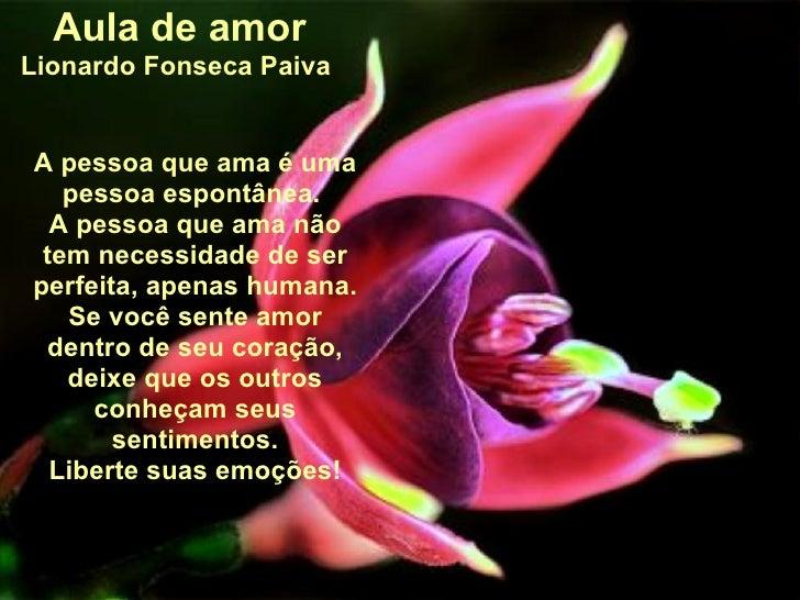 Aula de amor Lionardo Fonseca Paiva  A pessoa que ama é uma pessoa espontânea.  A pessoa que ama não tem necessidade de se...
