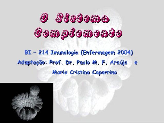 O Sistema      Complemento  BI – 214 Imunologia (Enfermagem 2004)Adaptação: Prof. Dr. Paulo M. F. Araújo   e            Ma...