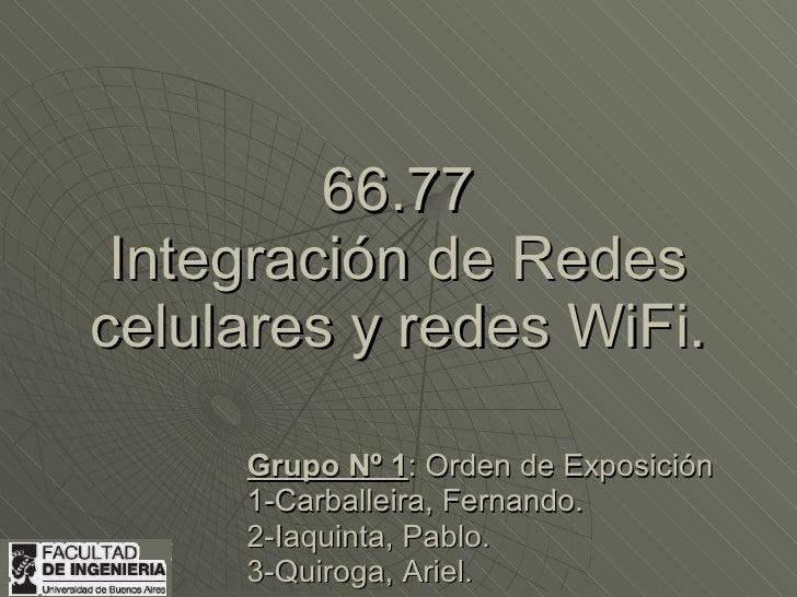 66.77  Integración de Redes celulares y redes WiFi.       Grupo Nº 1: Orden de Exposición      1-Carballeira, Fernando.   ...