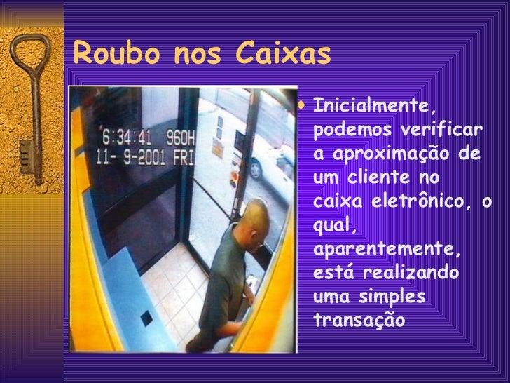 Roubo nos Caixas <ul><li>Inicialmente, podemos verificar a aproximação de um cliente no caixa eletrônico, o qual, aparente...