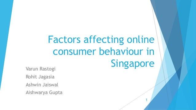 Factors affecting online consumer behaviour in SingaporeVarun Rastogi Rohit Jagasia Ashwin Jaiswal Aishwarya Gupta 1