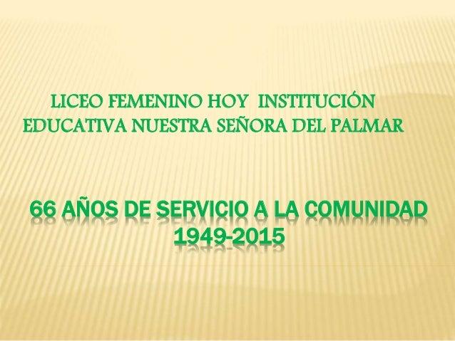 66 AÑOS DE SERVICIO A LA COMUNIDAD 1949-2015 LICEO FEMENINO HOY INSTITUCIÓN EDUCATIVA NUESTRA SEÑORA DEL PALMAR