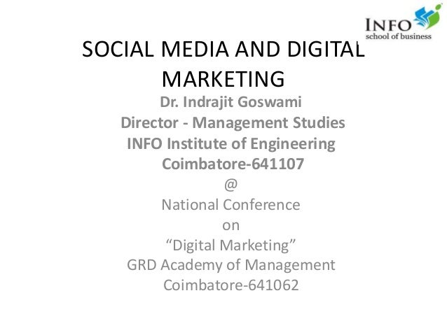 SOCIAL MEDIA AND DIGITAL MARKETING Dr. Indrajit Goswami Director - Management Studies INFO Institute of Engineering Coimba...