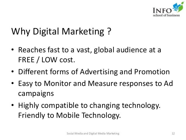 Why Digital Marketing ? • Reaches fast to a vast, global audience at a FREE / LOW cost. • Different forms of Advertising a...