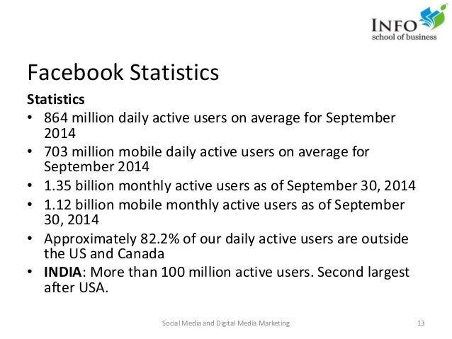 Facebook Statistics Statistics • 864 million daily active users on average for September 2014 • 703 million mobile daily a...