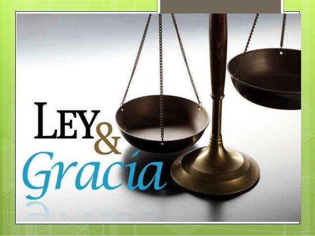 LEY Y GRACIA  Juan 1:17  17 La ley fue dada por medio de Moisés,pero la gracia y la verdad vinieronpor medio de Jesucris...