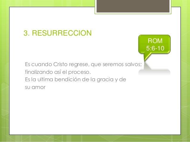 3. RESURRECCION ROM 5:6-10 Es cuando Cristo regrese, que seremos salvos; finalizando así el proceso. Es la ultima bendició...