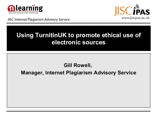 Using TurnitinUK to promote ethical use of electronic sources Gill Rowell, Manager, Internet Plagiarism Advisory Service