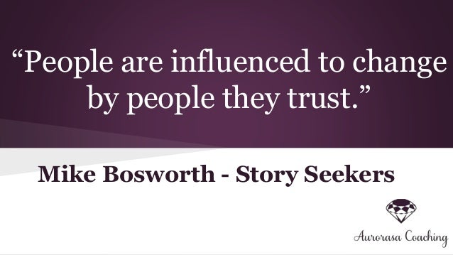 """People are influenced to change by people they trust."" Mike Bosworth - Story Seekers"