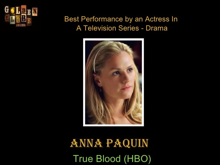 Best Performance by an Actress In  A Television Series - Drama Anna Paquin    True Blood (HBO)