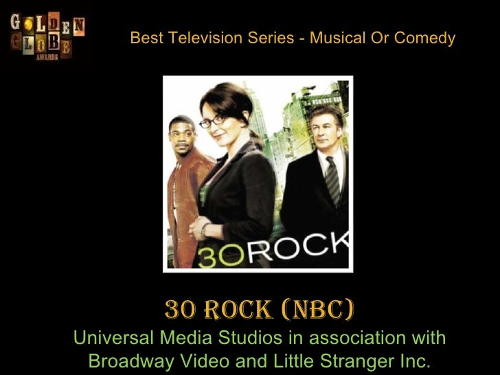 Best Television Series - Musical Or Comedy 30 Rock(NBC) Universal Media Studios in association with Broadway Video and Li...