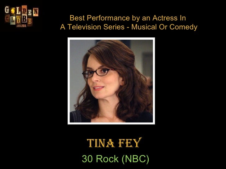 Best Performance by an Actress In  A Television Series - Musical Or Comedy Tina Fey  30 Rock (NBC)