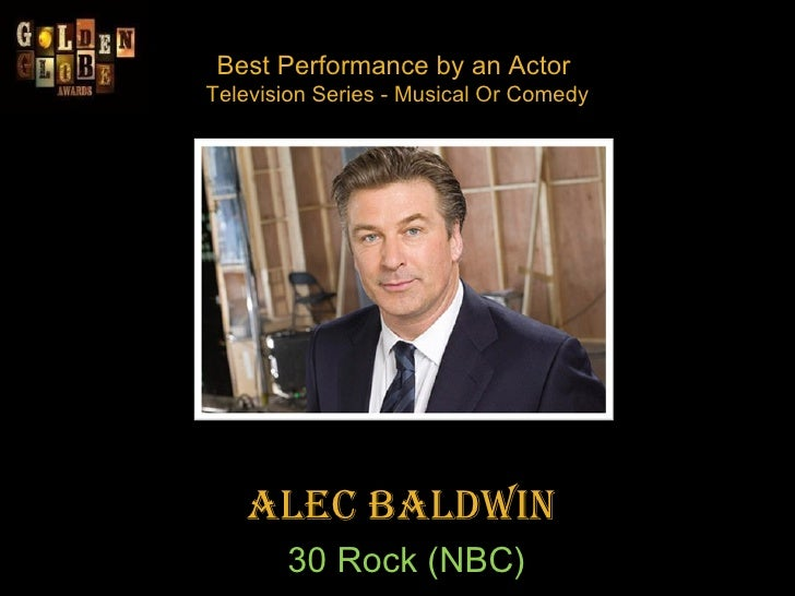 Best Performance by an Actor  Television Series - Musical Or Comedy Alec Baldwin  30 Rock (NBC)