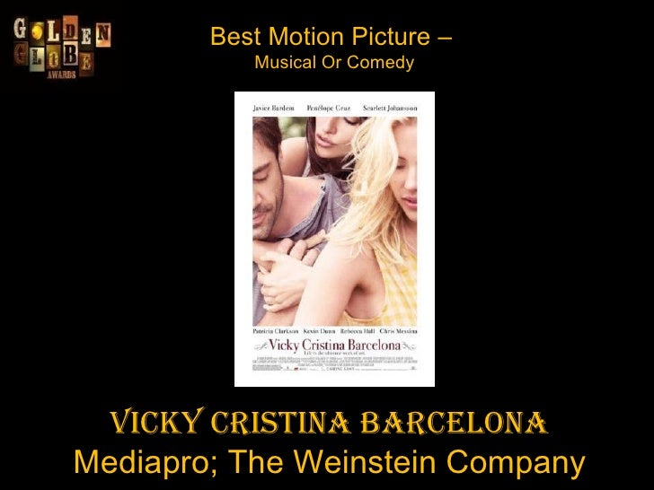 Best Motion Picture –  Musical Or Comedy Vicky Cristina Barcelona Mediapro; The Weinstein Company