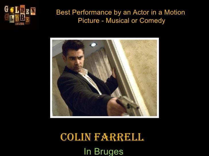 Best Performance by an Actor in a Motion  Picture - Musical or Comedy Colin Farrell  In Bruges
