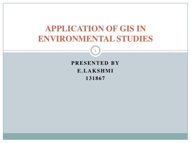 APPLICATION OF GIS IN ENVIRONMENTAL STUDIES 1  PRESENTED BY E.LAKSHMI 131867