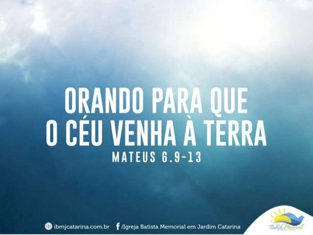 """""""Vocês, orem assim: Pai nosso, que estás nos céus! Santificado seja o teu nome. Venha o teu Reino; seja feita a tua vontad..."""