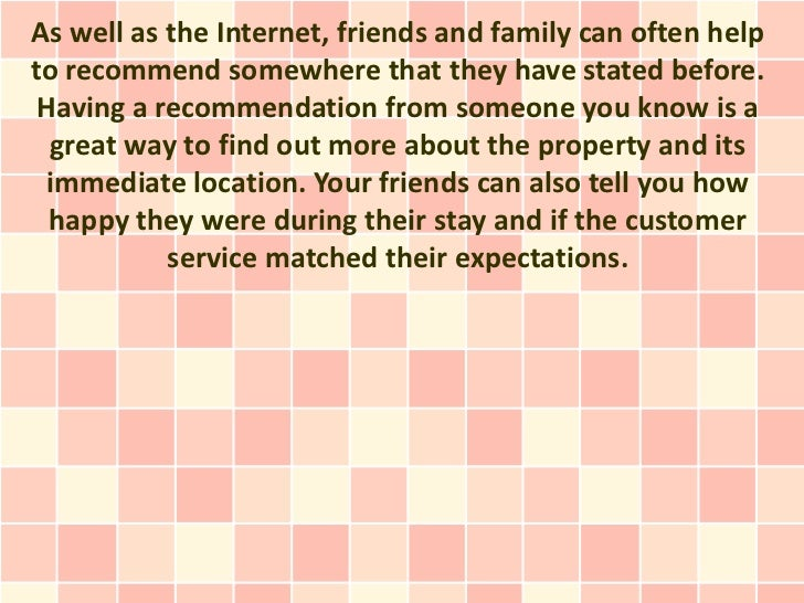 As well as the Internet, friends and family can often helpto recommend somewhere that they have stated before. Having a re...
