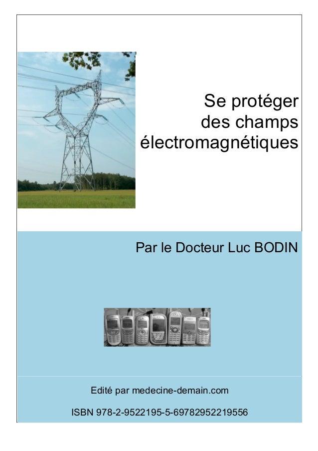 Se protéger                    des champs             électromagnétiques            Par le Docteur Luc BODIN   Edité par m...