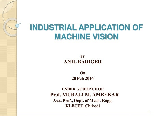 INDUSTRIAL APPLICATION OF MACHINE VISION BY ANIL BADIGER On 20 Feb 2016 UNDER GUIDENCE OF Prof. MURALI M. AMBEKAR Asst. Pr...